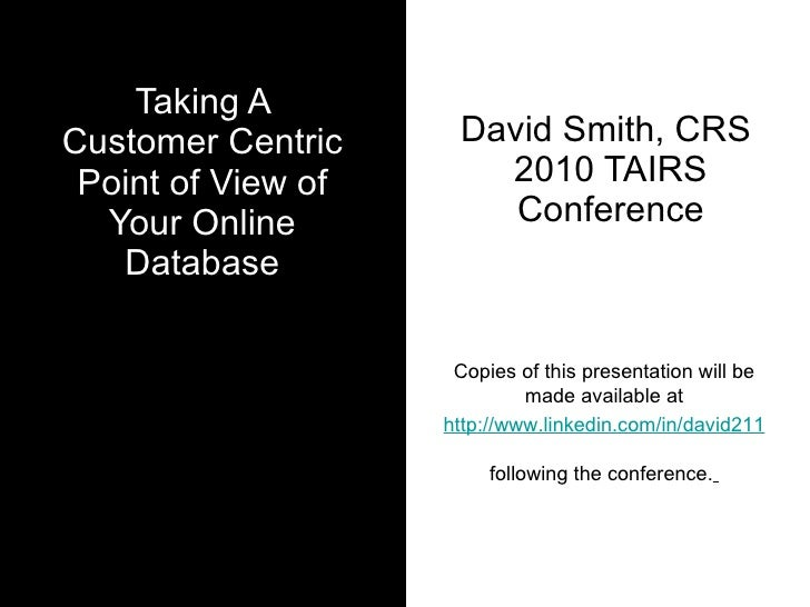 Taking A Customer Centric Point of View of Your Online Database David Smith, CRS  2010 TAIRS Conference Copies of this pre...