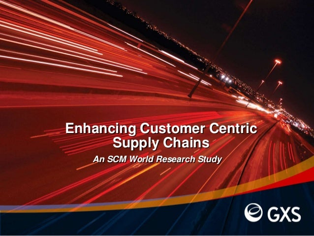 Enhancing Customer Centric Supply Chains An SCM World Research Study