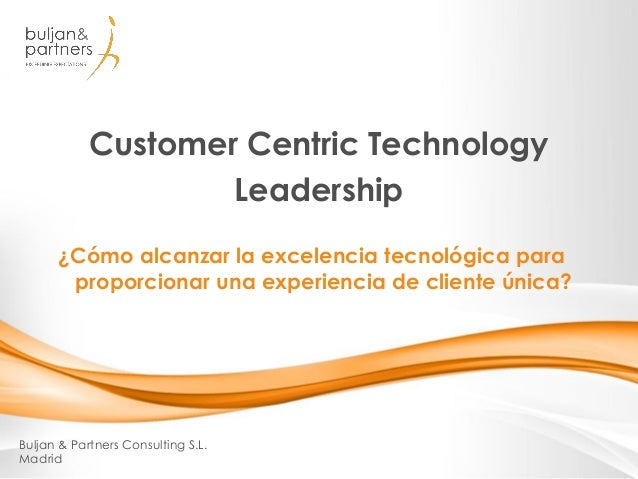 Customer Centric Technology Leadership Buljan & Partners Consulting S.L. Madrid ¿Cómo alcanzar la excelencia tecnológica p...