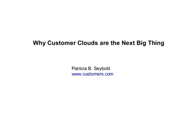 Why Customer Clouds are the Next Big Thing  Patricia B. Seybold www.customers.com