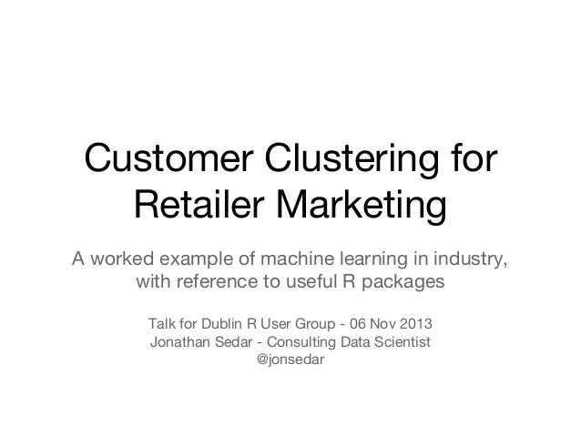 Customer Clustering for Retailer Marketing A worked example of machine learning in industry, with reference to useful R pa...