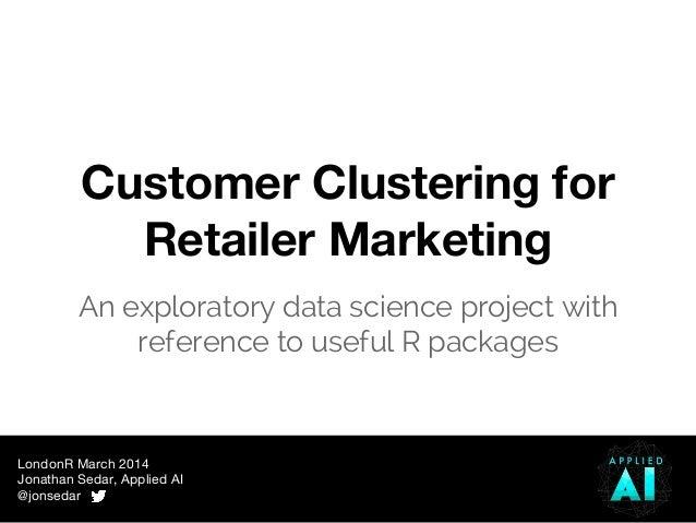 LondonR March 2014 Jonathan Sedar, Applied AI @jonsedar Customer Clustering for Retailer Marketing An exploratory data sci...