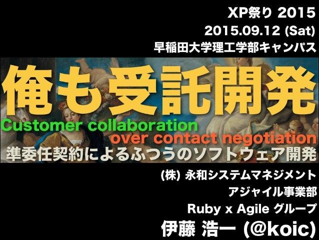 早稲田大学理工学部キャンパス (株) 永和システムマネジメント アジャイル事業部 Ruby x Agile グループ 伊藤 浩一 (@koic) 2015.09.12 (Sat) XP祭り 2015 over contact negotiati...