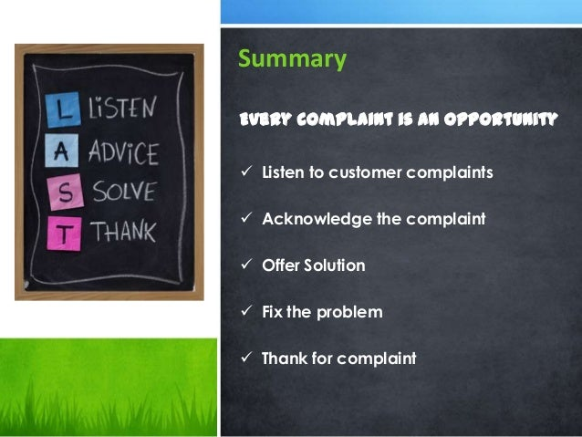 Summary Every complaint is an opportunity  Listen to customer complaints  Acknowledge the complaint  Offer Solution  F...