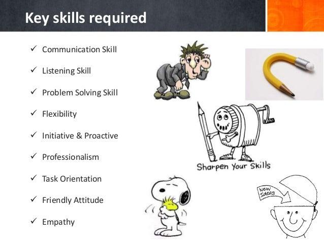  Communication Skill  Listening Skill  Problem Solving Skill  Flexibility  Initiative & Proactive  Professionalism ...