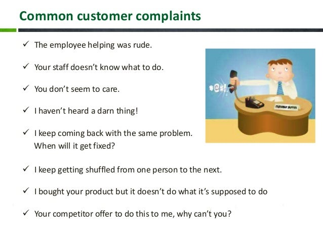 Common customer complaints  The employee helping was rude.  Your staff doesn't know what to do.  You don't seem to care...