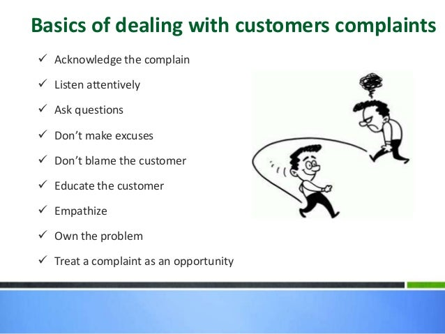 Basics of dealing with customers complaints  Acknowledge the complain  Listen attentively  Ask questions  Don't make e...