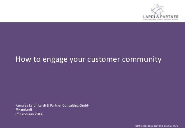 How to engage your customer community  Kamales Lardi, Lardi & Partner Consulting GmbH @kamlardi 6th February 2014 Confiden...