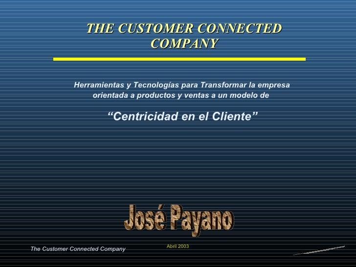 THE CUSTOMER CONNECTED COMPANY Abril 2003 Herramientas y Tecnologías para Transformar la empresa orientada a productos y v...