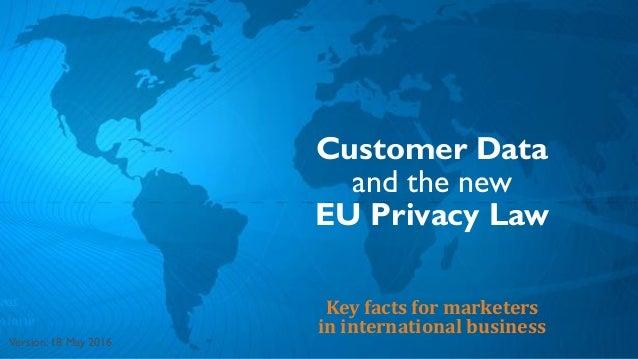 Customer Data and the new EU Privacy Law Key facts for marketers in international business Version: 18 May 2016