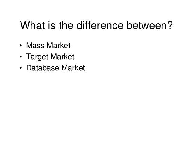 What is the difference between? • Mass Market • Target Market • Database Market