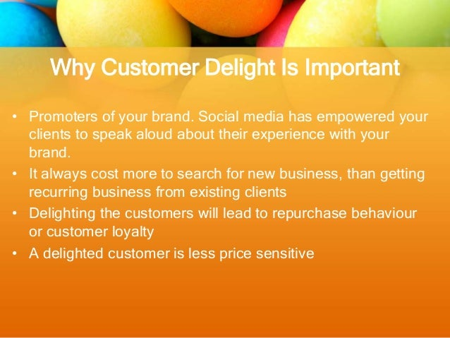 importance of customer delight Creating remarkable customer experiences can be a great differentiator for many businesses it creates a 'connection', makes customers feel valued, and gets them talking to other people.