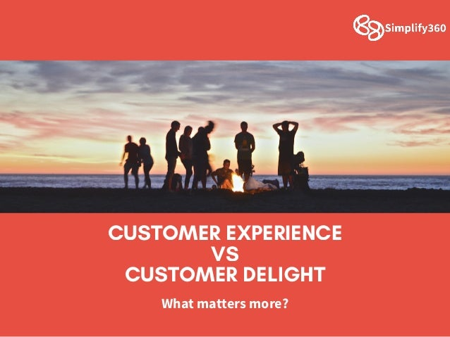 CUSTOMER EXPERIENCE VS CUSTOMER DELIGHT Whatmattersmore?