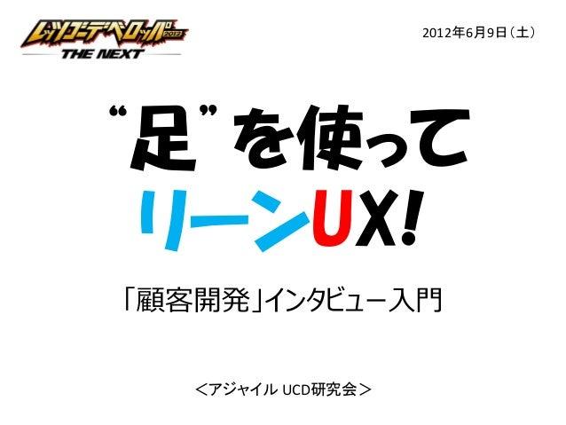 """2012年6月9日(土)  """"足""""を使って リーンUX! 「顧客開発」インタビュー⼊⾨ <アジャイル UCD研究会>"""