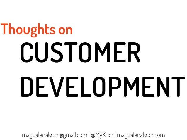 Thoughts on  CUSTOMER  DEVELOPMENT   magdalenakron@gmail.com | @MyKron | magdalenakron.com