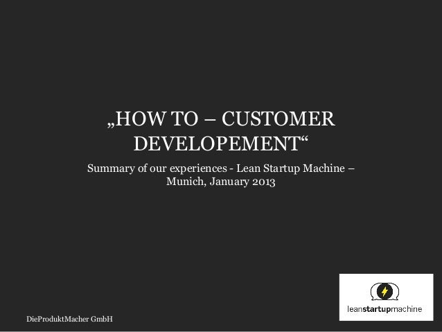 """HOW TO – CUSTOMER                     DEVELOPEMENT""              Summary of our experiences - Lean Startup Machine –     ..."