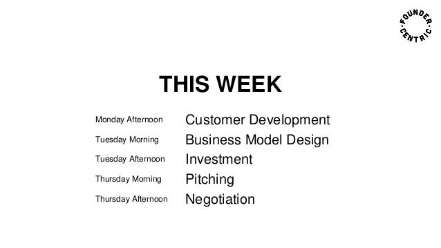 THIS WEEK Monday Afternoon Customer Development Tuesday Morning Business Model Design Tuesday Afternoon Investment Thursda...