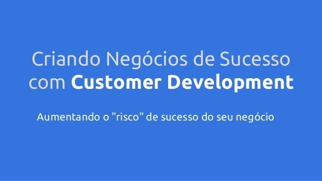 """Criando Negócios de Sucesso com Customer Development Aumentando o """"risco"""" de sucesso do seu negócio"""