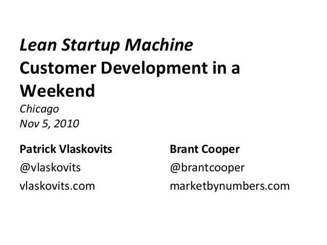 Lean Startup Machine Customer Development in a Weekend Chicago Nov 5, 2010 Patrick Vlaskovits @vlaskovits vlaskovits.com B...