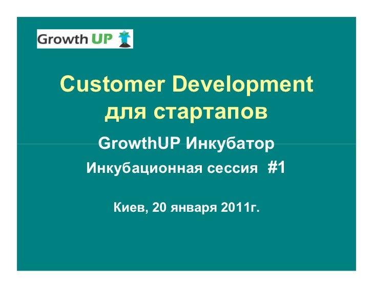Customer Development   для стартапов   GrowthUP Инкубатор  Инкубационная сессия #1     Киев, 20 января 2011г.