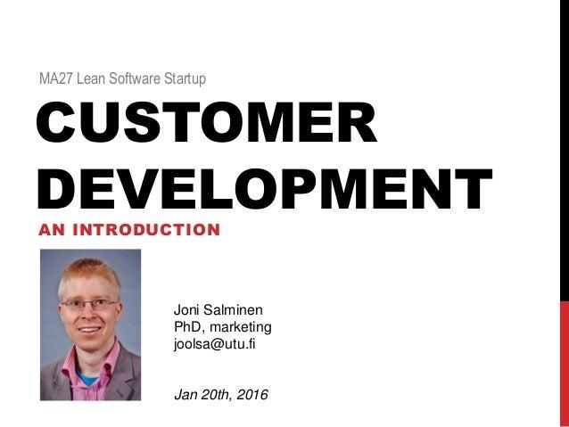 CUSTOMER DEVELOPMENTAN INTRODUCTION MA27 Lean Software Startup Joni Salminen PhD, marketing joolsa@utu.fi Jan 20th, 2016