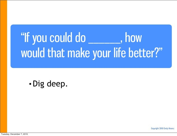 """""""If you could do ______, how                  would that make your life better?""""                            • Dig   deep. ..."""
