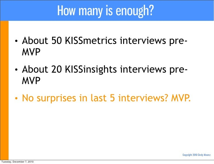 How many is enough?         •     About 50 KISSmetrics interviews pre-               MVP         •     About 20 KISSinsigh...