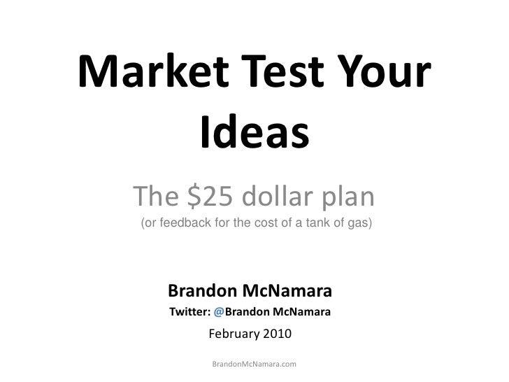 Market Test Your Ideas<br />The $25 dollar plan<br />(or feedback for the cost of a tank of gas)<br />Brandon McNamara<br ...
