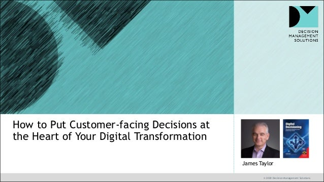 © 2020 Decision Management Solutions James Taylor How to Put Customer-facing Decisions at the Heart of Your Digital Transf...