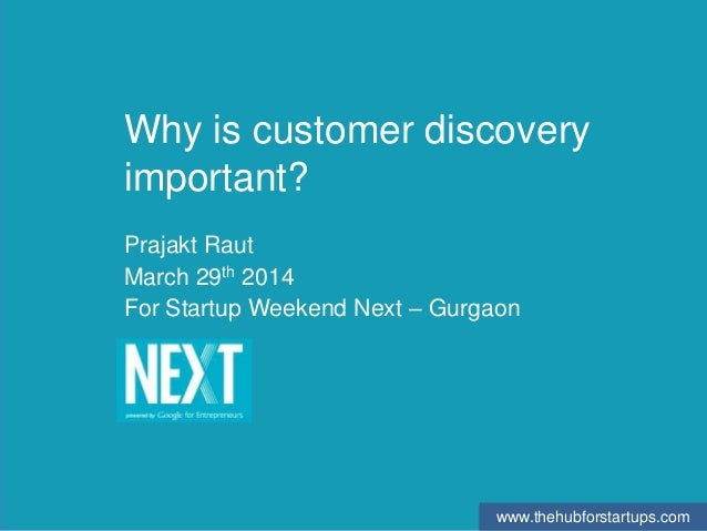 www.thehubforstartups.com Why is customer discovery important? Prajakt Raut March 29th 2014 For Startup Weekend Next – Gur...
