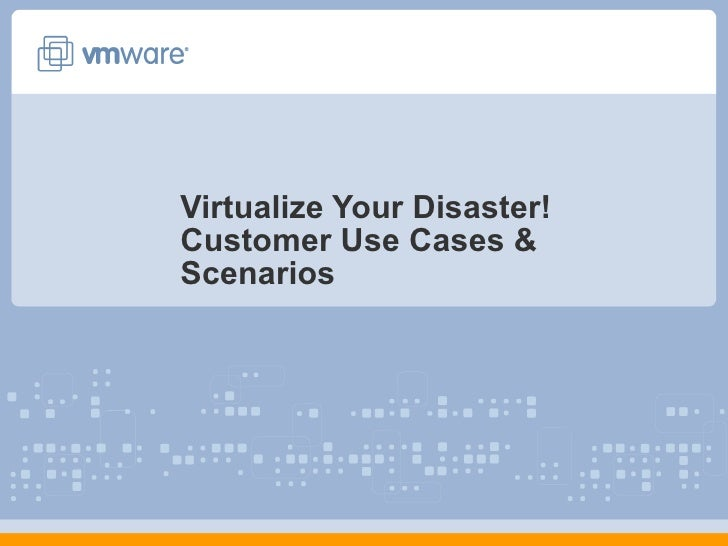 Virtualize Your Disaster! Customer Use Cases & Scenarios