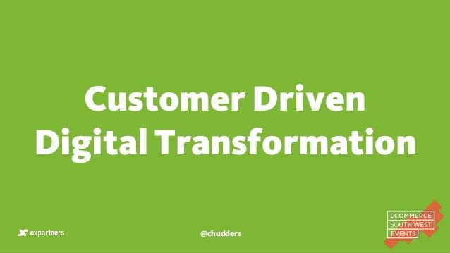 Customer Driven Digital Transformation @chudders