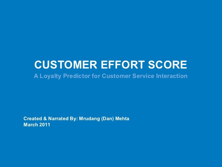 CUSTOMER EFFORT SCORE A Loyalty Predictor for Customer Service Interaction Created & Narrated By: Mrudang (Dan) Mehta Marc...