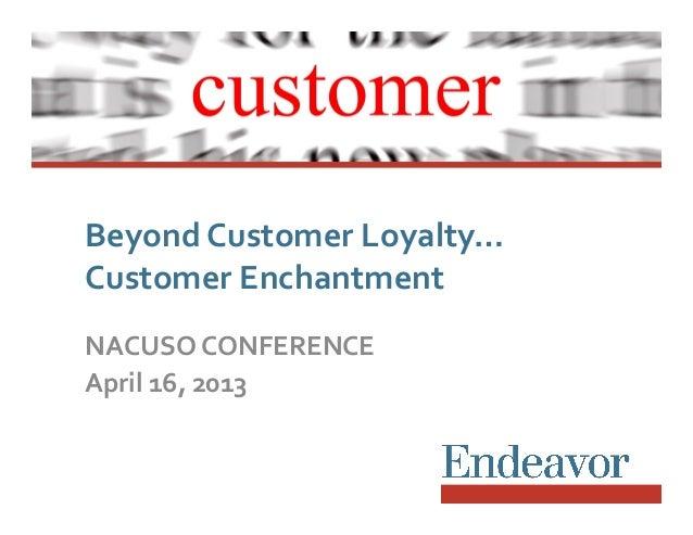 Beyond Customer Loyalty…  Customer Enchantment NACUSO CONFERENCE April 16, 2013