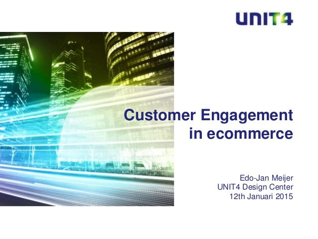 Edo-Jan Meijer UNIT4 Design Center 12th Januari 2015 Customer Engagement in ecommerce