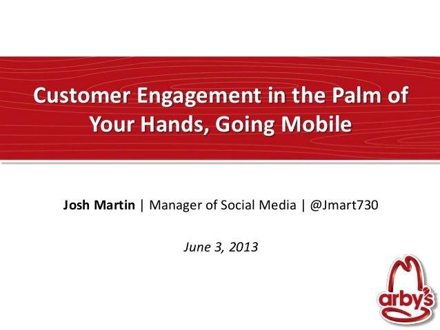 Customer Engagement in the Palm ofYour Hands, Going MobileJosh Martin | Manager of Social Media | @Jmart730June 3, 2013