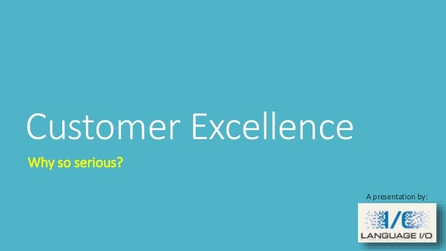 Customer Excellence Why so serious? A presentation by: