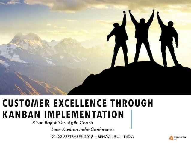 CUSTOMER EXCELLENCE THROUGH KANBAN IMPLEMENTATION Kiran Rajeshirke. Agile Coach Lean Kanban India Conference 21-22 SEPTEMB...