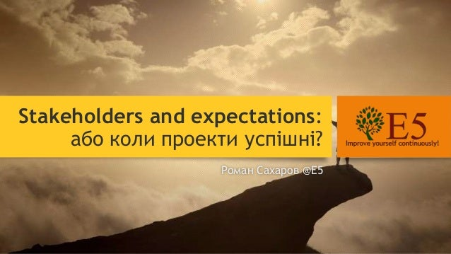 Stakeholders and expectations: або коли проекти успішні? Роман Сахаров @E5