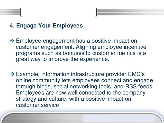 4. Engage Your Employees Employee engagement has a positive impact on  customer engagement. Aligning employee incentive  ...