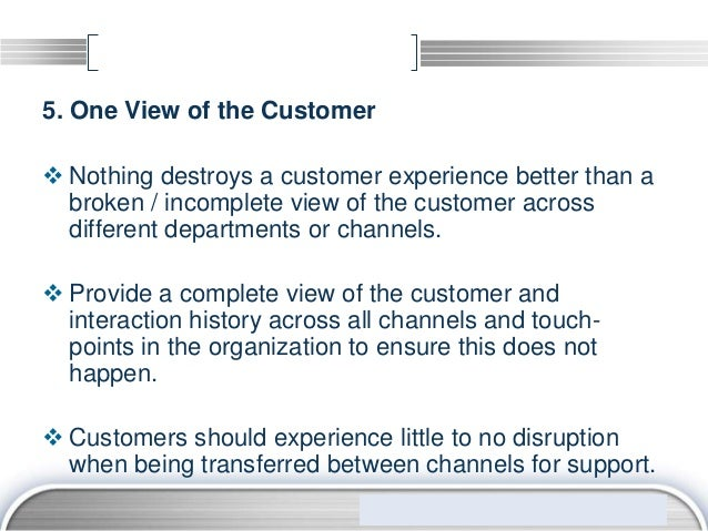 5. One View of the Customer Nothing destroys a customer experience better than a  broken / incomplete view of the custome...