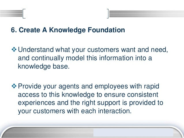 6. Create A Knowledge Foundation Understand what your customers want and need,  and continually model this information in...