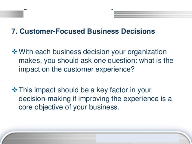 7. Customer-Focused Business Decisions With each business decision your organization  makes, you should ask one question:...