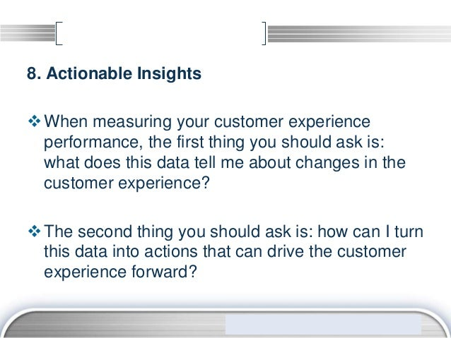 8. Actionable Insights When measuring your customer experience  performance, the first thing you should ask is:  what doe...
