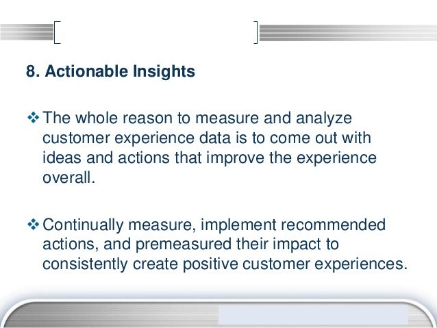 8. Actionable Insights The whole reason to measure and analyze  customer experience data is to come out with  ideas and a...