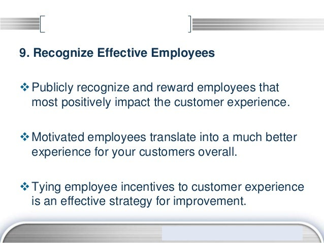 9. Recognize Effective Employees Publicly recognize and reward employees that  most positively impact the customer experi...