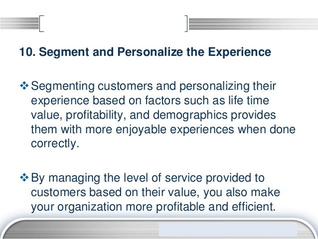 10. Segment and Personalize the Experience Segmenting customers and personalizing their  experience based on factors such...