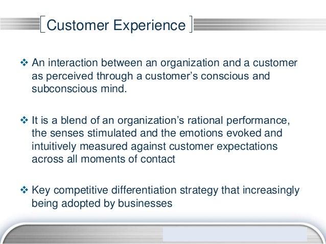 Customer Experience An interaction between an organization and a customer  as perceived through a customer's conscious an...