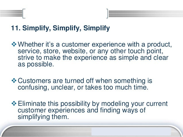 11. Simplify, Simplify, Simplify Whether it's a customer experience with a product,  service, store, website, or any othe...