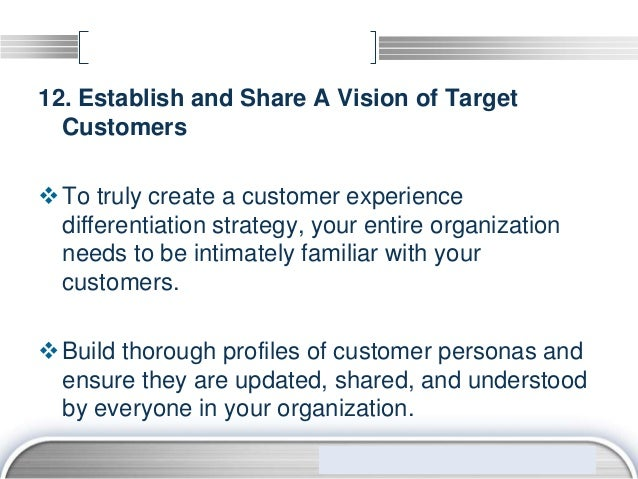 12. Establish and Share A Vision of Target  Customers To truly create a customer experience  differentiation strategy, yo...